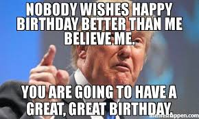 Memes For Birthdays - nobody wishes happy birthday better than me believe me you are