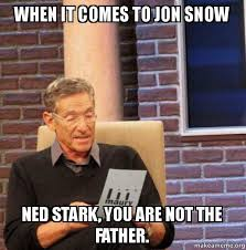 Ned Meme - when it comes to jon snow ned stark you are not the father
