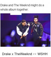 The Weeknd Memes - drake and the weeknd might do a whole album together drake x
