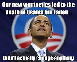 Obama Bin Laden Meme - our new war tactics led to the death of osama bin laden didn t