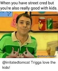 Really Good Memes - when you have street cred but you re also really good with kids