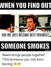 Did We Just Become Best Friends Meme - when you find out did we just become best friends someone smokes