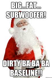 Dirty Santa Meme - big fat subwoofer dirty ba ba ba baseline santa quickmeme
