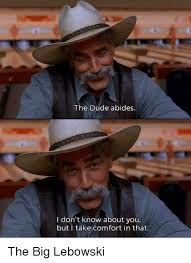 Lebowski Meme - the dude abides i don t know about you but take comfort in that the
