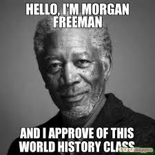 Funny Hello Meme - hello i m morgan freeman and i approve of this world history
