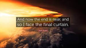 frank sinatra quote and now the end is near and so i the