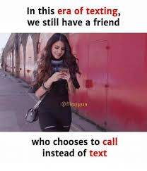 Memes For Texting - in this era of texting we still have a friend who chooses to call