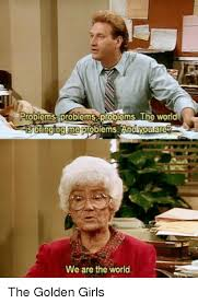 Golden Girls Memes - roblems problems problemsthe worid sbarging me problems and youtare