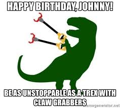 T Rex Meme Unstoppable - happy birthday johnny be as unstoppable as a trex with claw