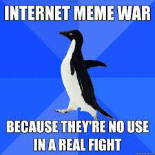 Internet Fight Meme - internet meme war because they re no use in a real fight