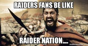 Raider Nation Memes - raiders fans be like raider nation the 300 make a meme