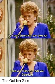 Golden Girls Memes - oh i could just scratch your eyes out i hate you hate you l hate you
