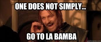 La Bamba Meme - one does not simply go to la bamba mordor quickmeme
