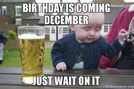 December Birthday Meme - birthday is coming december just wait on it turn up make a meme