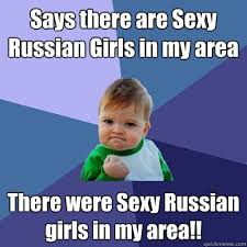 Sexy Girl Meme - says there are sexy russian girls in my area there were sexy russian