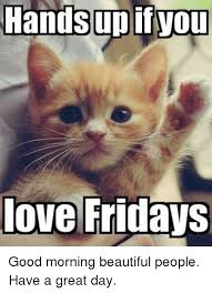 Have A Great Day Meme - handsupifyou love fridays good morning beautiful people have a