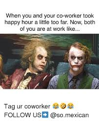 Co Worker Memes - when you and your co worker took happy hour a little too far now