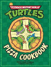 teenage mutant ninja turtles the teenage mutant ninja turtles pizza cookbook book by peggy