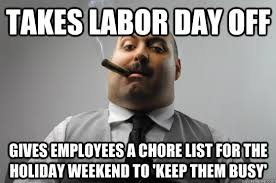 Labor Day Meme - asshole boss doesn t get labor day memes