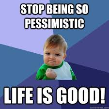 Life Is Good Meme - stop being so pessimistic life is good success kid quickmeme