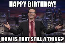 John Oliver Memes - happy birthday how is that still a thing john oliver who gives