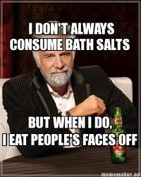 Bath Salts Meme - mememaker net i don t always consume bath salts but when i do i