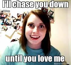 Chase You Meme - meme creator i ll chase you down until you love me meme