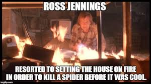 Kill Spider Meme - ross jennings resorted to setting the house on fire in order to