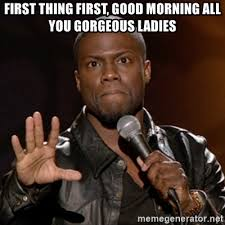 Good Morning Ladies Meme - first thing first good morning all you gorgeous ladies kevin hart