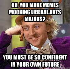 Make Memes With Your Own Pictures - oh you make memes mocking liberal arts majors you must be so