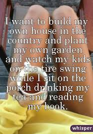i want to build my own house in the country and plant my own