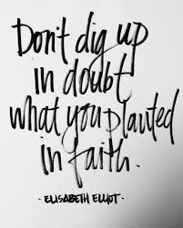 t dig up in doubt what you planted in faith