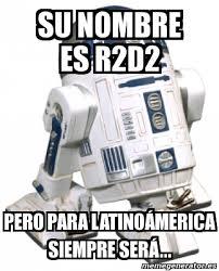 R2d2 Memes - meme personalizado su nombre es r2d2 pero para latino磧merica