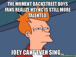 Backstreet Boys Meme - the moment backstreet boys fans realize nsync is still more