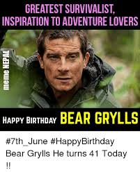 Meme Bear Grylls - greatest survivalist inspiration to adventure lovers bear grylls