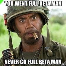 Beta Meme - you went full beta man never go full beta man you went full retard