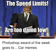 Low Car Meme - the speed limits are too damn low photoshop award of the week goes