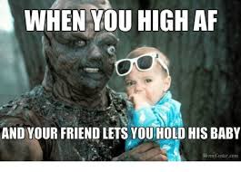 Meme High - when you high af and your friend lets youhold his baby meme
