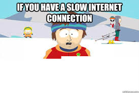 Slow Internet Meme - if you have a slow internet connection if you have a slow internet