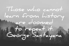 Quote About Those Who Cannot Learn From History Are Doomed To Repeat It