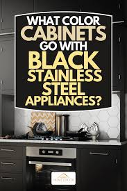 kitchen design white cabinets black appliances what color cabinets go with black stainless steel appliances
