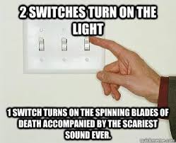 Turn On Memes - 2 switches turn on the light 1 switch turns on the spinning blades