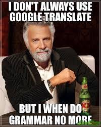 Translate Meme - i don t always use google translate but i when do grammar no more