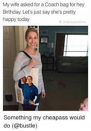 Wife Birthday Meme - my wife asked for a coach bag for hey birthday let s just say