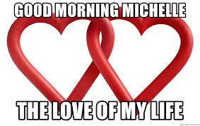 Love Of My Life Meme - good morning love of my life meme