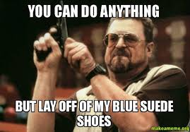 I Make Shoes Meme - you can do anything but lay off of my blue suede shoes make a meme