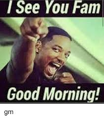 Fam Memes - i see you fam good morning gm fam meme on me me