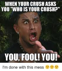 Mess Meme - when your crush asks you who is your crush you fool you i m done