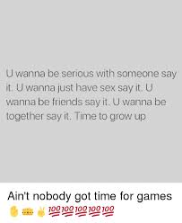 U Serious Meme - u wanna be serious with someone say it u wanna just have sex say it