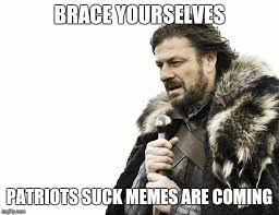 Patriots Suck Meme - brace yourselves x is coming meme imgflip